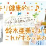 するっ茶は効果なし!?口コミで話題「鈴木あみ愛用ダイエット茶」人気の秘密に迫る!