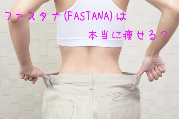 ファスタナは本当に痩せる?